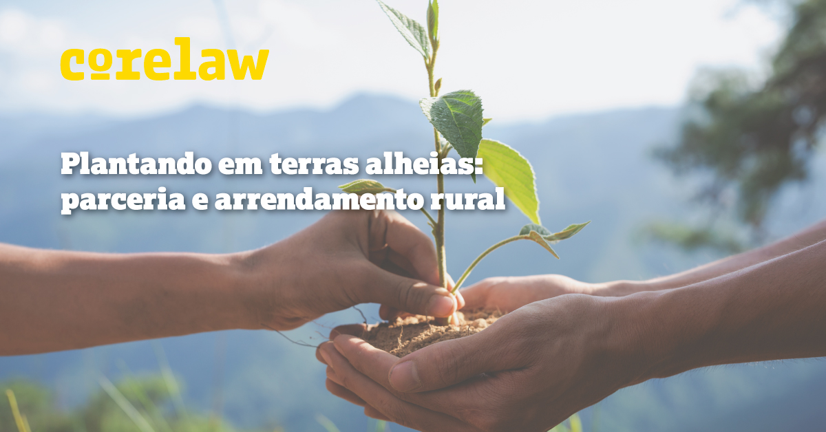 Plantando em terras alheias: parceria e arrendamento rural - Corelaw